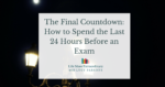 The final countdown: How to spend the last 24 hours before an exam