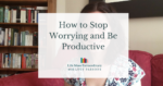 How to stop worrying and be productive