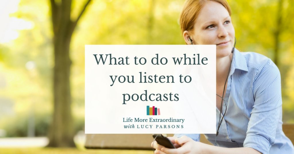 What to do while you listen to podcasts