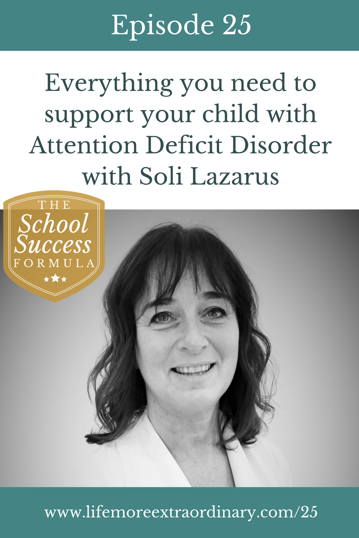 ADHD and ADD: Everything you need to support your child with Attention Deficit Disorder | Have you got a child with ADHD or ADD? In this episode of The School Success Formula Soli Lazarus shares her years of experience working with students with these conditions. Click to listen and find out more. #ADHD #ADD #parenting #SEN
